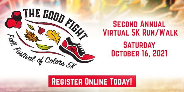 The Good Fight Fall Festival of Colors 5K - Virtual Run/Walk 2021 - Click Here To Learn More and Register Today.